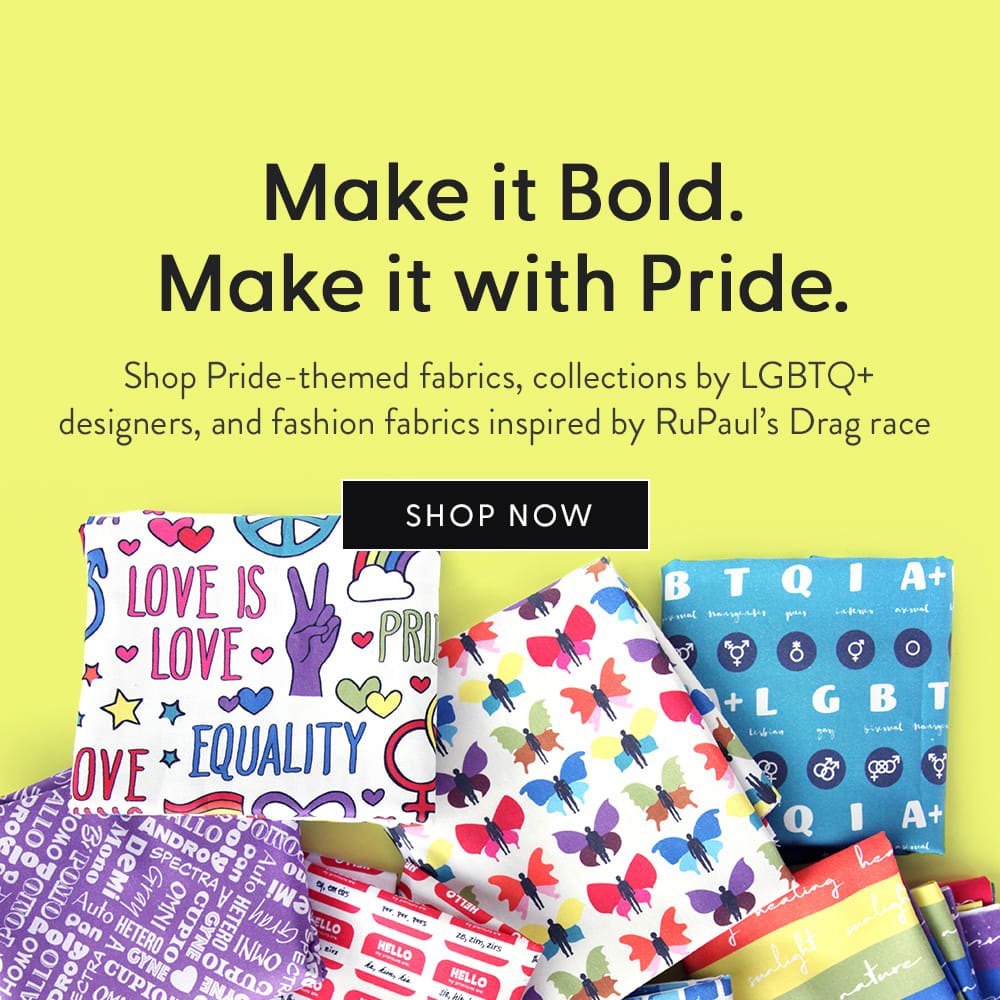 Make it Bold. Make it with Pride. Shop pride-themed fabrics, collections by LGBTQ+ designers, and fashion fabrics inspired by Rupaul's  Drag Race
