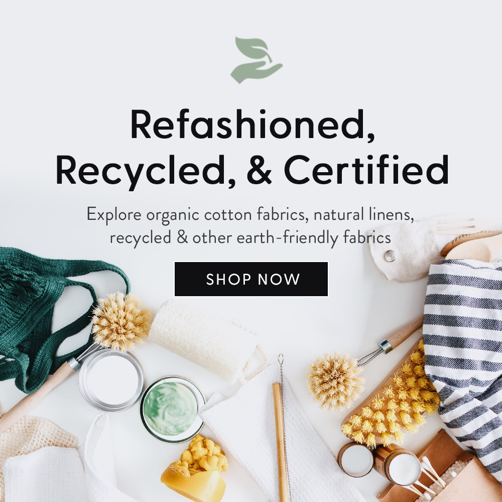 Refashioned, Recycled, and Certified. Explore organic cotton fabrics, natural linens, recycled and other earth-friendly fabrics. Shop Now.