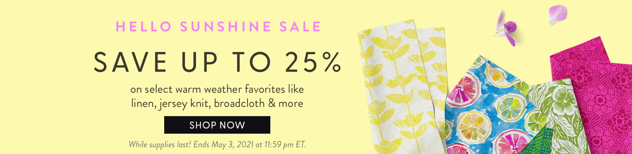 Hello Sunshine Sale! SAve up to 25% on select warm weather favorites like linen, jersey knit, broadcloth, & more.