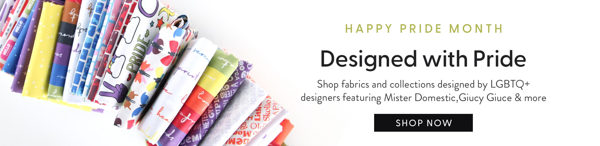 Happy Pride Month. Designed with Pride. Shop fabrics and collections designed by LGBTQ+ designers, featuring Mr. Domestic,  Guicy Guice and more.