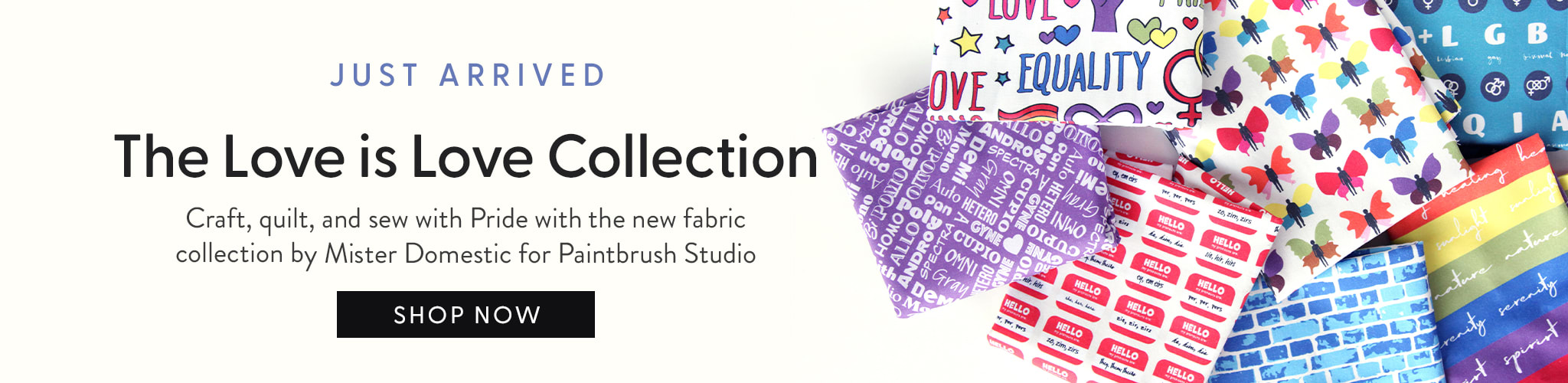 Just Arrived. The Love is Love Collection. Craft, quilt, and sew with Pride with the new fabric collection by Mister Domestic for Paintbrush Studios