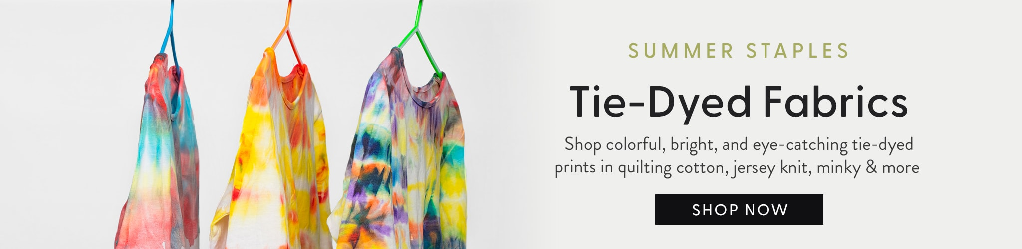 Summer Staples. Tie-Dyed Fabrics - Shop colorful, bright, and eye-catching tie-dyed prints in quilting cotton, jersey knit, minky, and more.