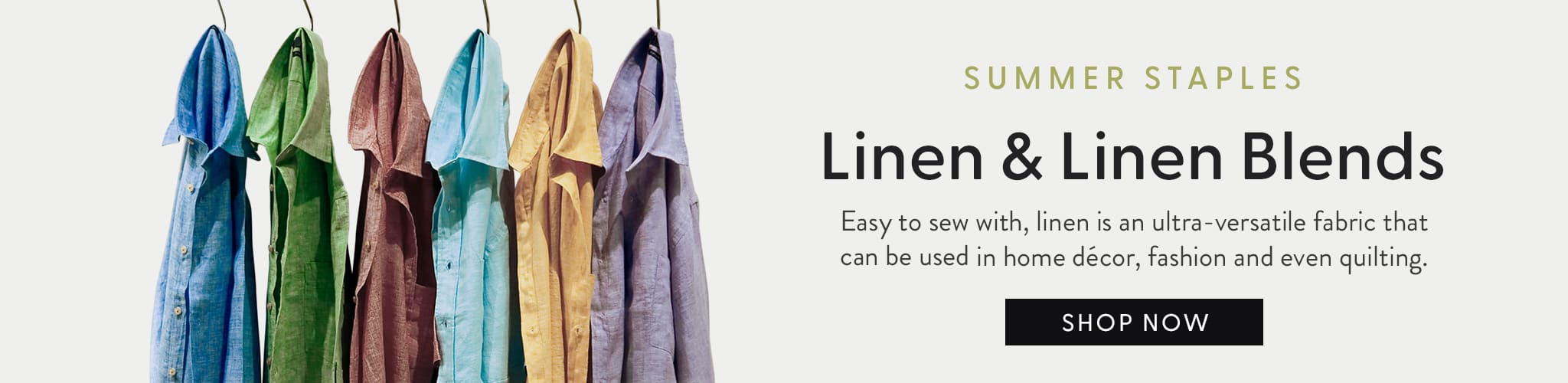 Summer Staples. Linen & linen Blends. Easy to sew with, linen is an ultra versatile fabric that can be used in home decor, fashion, and even quilting.