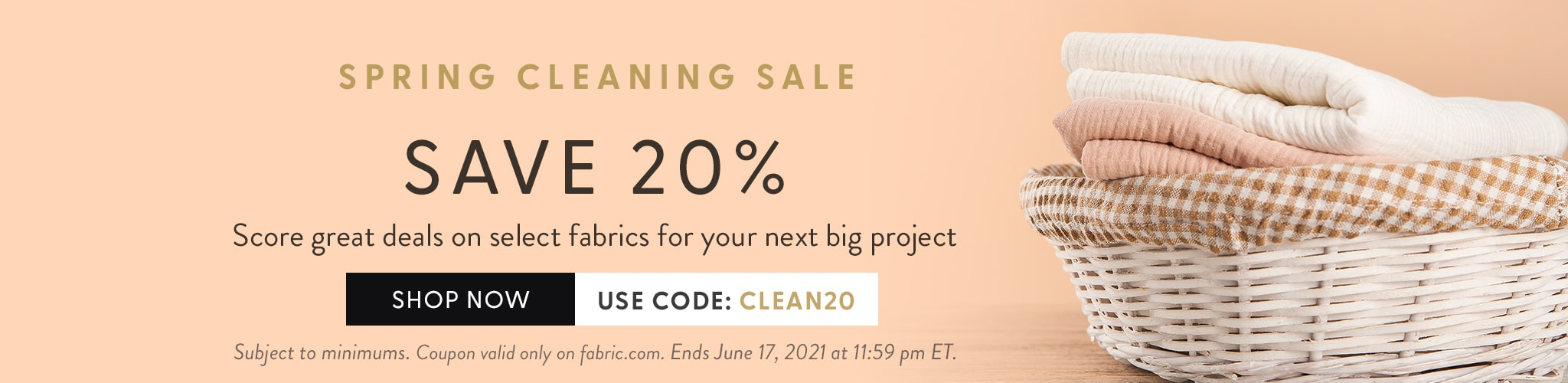 Spring Cleaning Sale. Save 20%. Score great deals on select fabrics for your next big project. Use code clean20