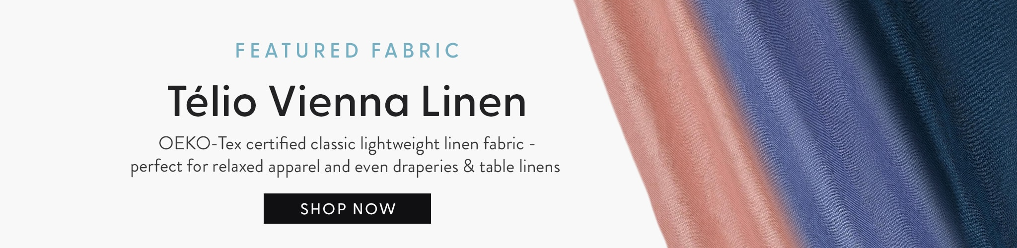 Featured Fabric. Telio Vienna Linen OKEO-tex certified classic lightweight linen fabric-- perfect for relaxed apparel and even draperies and table linen.