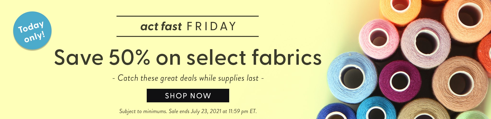 Act Fast Friday Save 50% on select fabrics. Catch these great deals while supplies last.