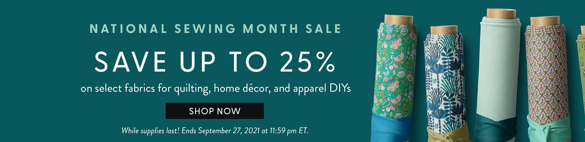 National Sewing Month Sale. Save up to 25% on select fabrics for quilting, home decor, and apparel DIYs. Shop now. While Supplies Last! Ends September 27, 2021 at 11:59 pm ET.