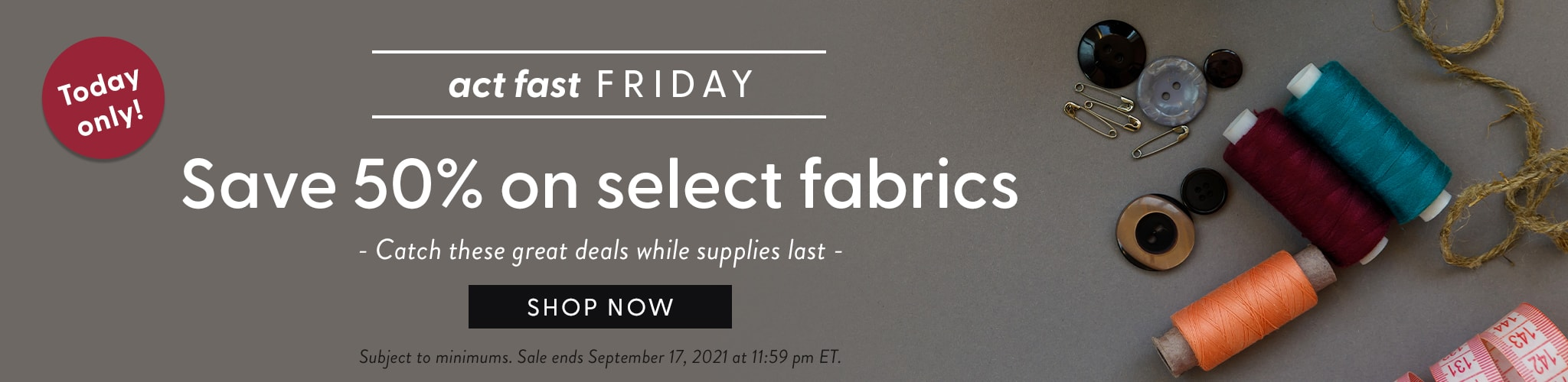 Today only. Act fast Friday. Save 50 percent on select fabrics. Catch these great deals while supplies last. Shop now. Subject to minimums. Ends September 17, 2021 at 11:59 pm ET.