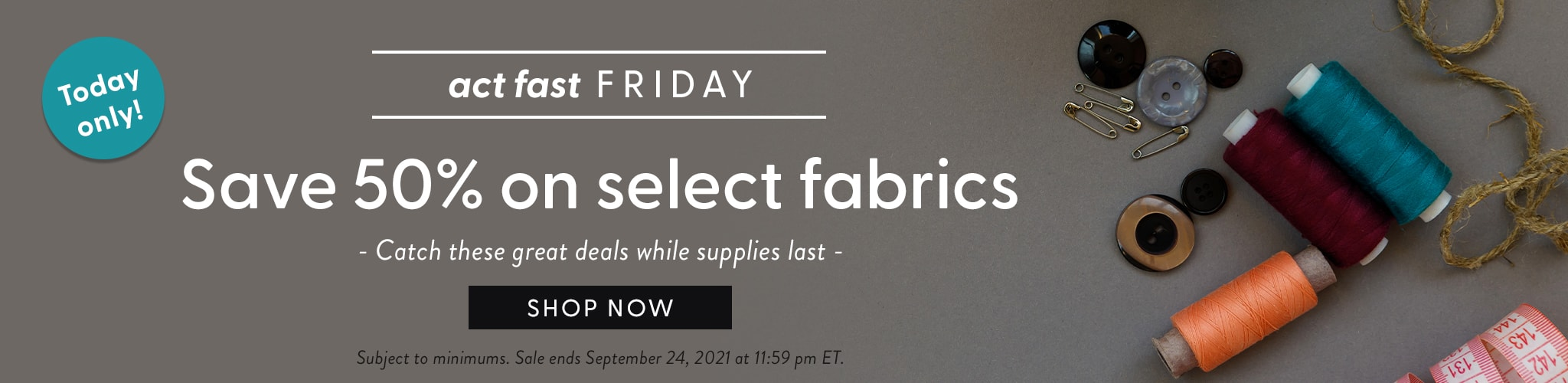 Today Only! Act Fast Friday. Save 50 percent on select fabrics. Catch these great deals while supplies last. Shop now. Subjec