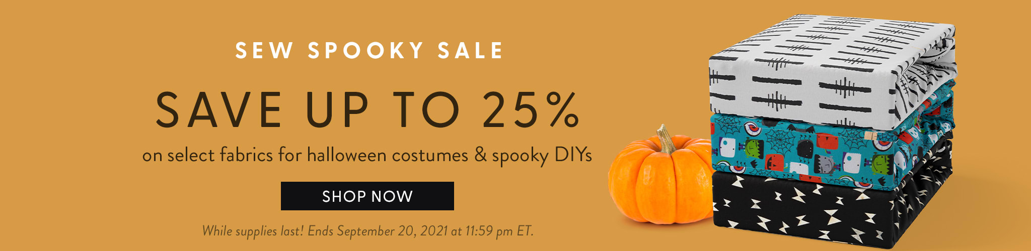 Sew Spooky Sale. Save up to 25% on select fabrics for Halloween costumes & spooky DIYs. Shop now. While supplies last! End September 20,2021 at 11:59 pm ET.