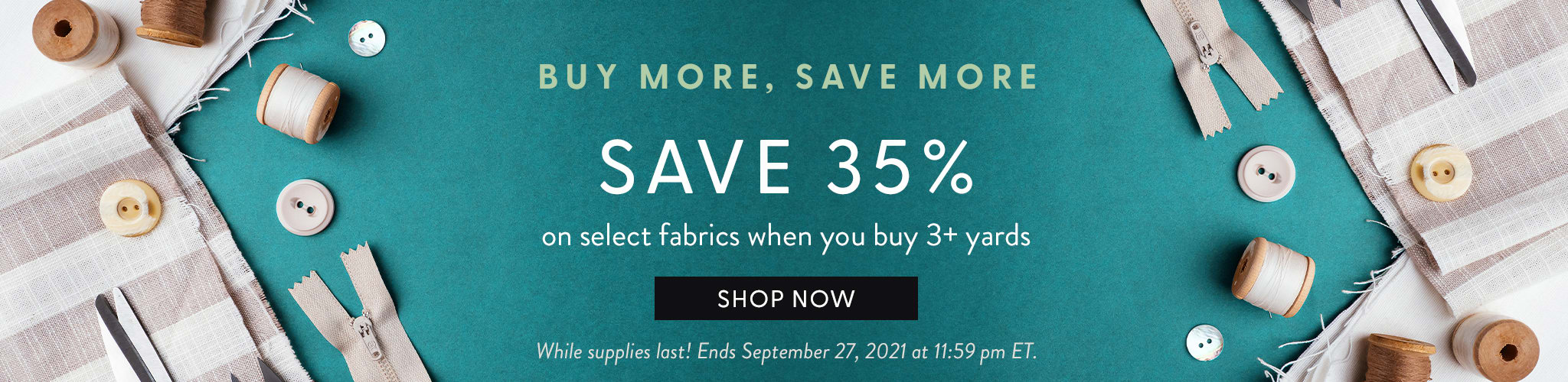 Buy More, Save More. Save 35% on select fabrics when you buy 3+ yards. Shop now. While Supplies Last! Ends September 27, 2021 at 11:59 pm ET.