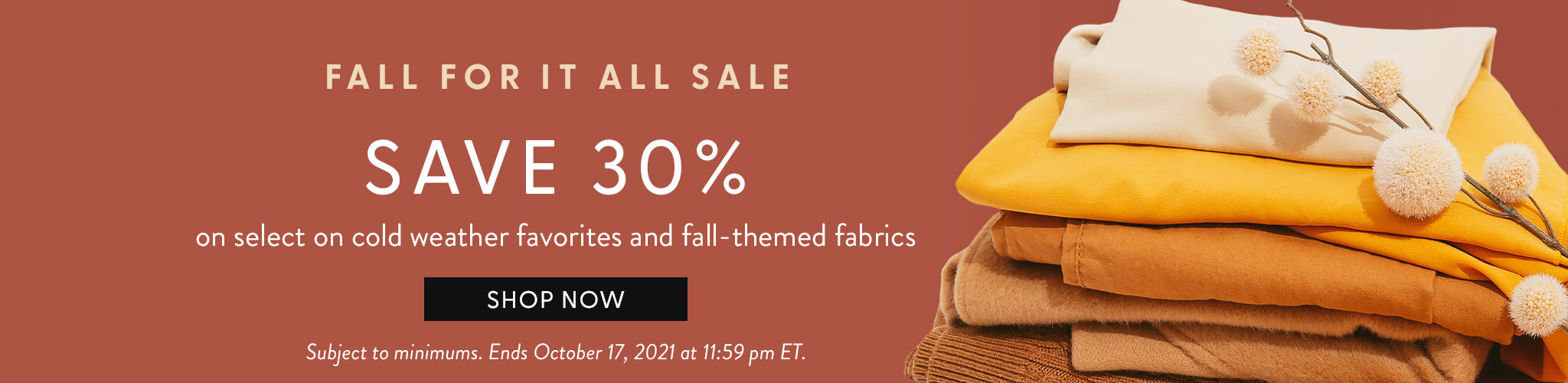 Fall for it All Sale. Save 30 percent on select cold weather favorites and fall-themed fabrics. Shop no. Subject to minimums.