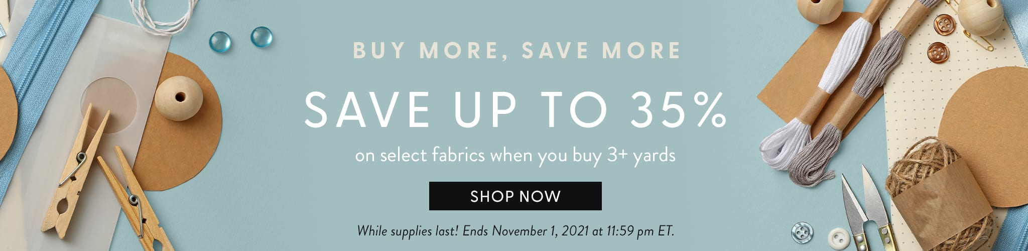 Buy More, Save More. Save up to thirty five percent on select fabrics when you buy three plus yards. Shop Now. While supplies