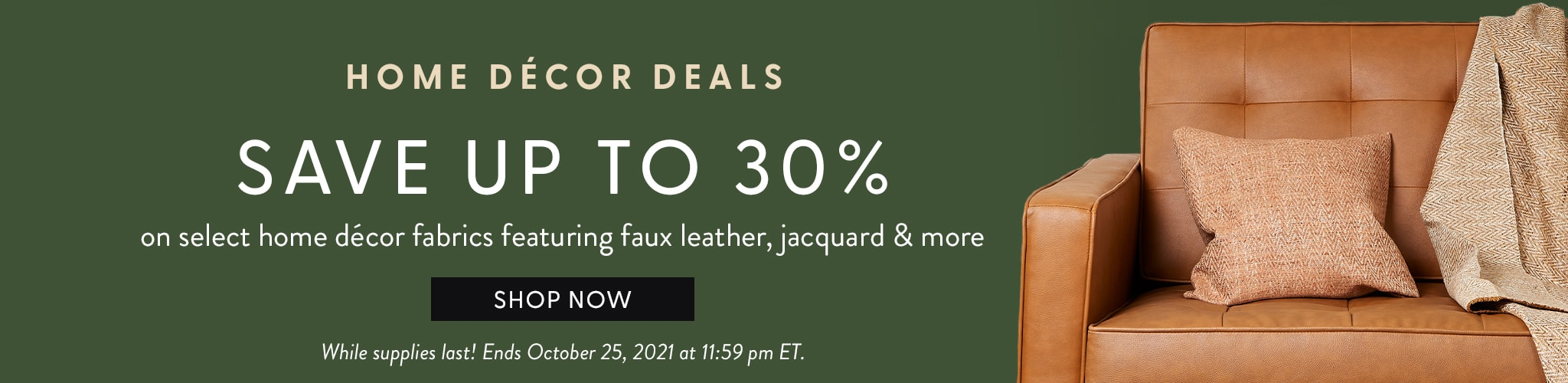 Home Decor Deals. Save up to thirty percent on select home decor fabrics featuring faux leather, jacquard and more. Shop now.