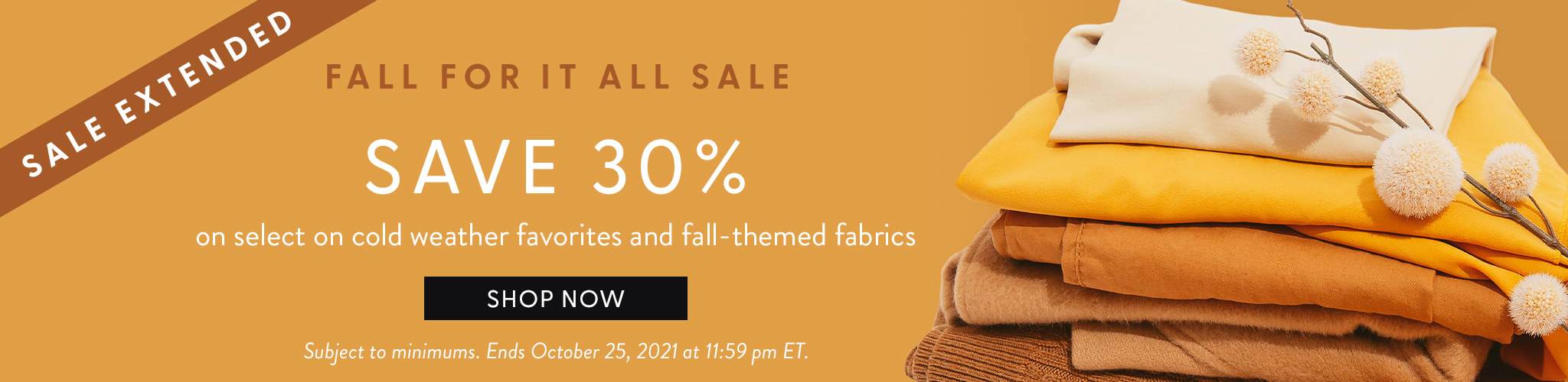 Sale Extended. Fall for it All Sale. Save 30 percent on select cold weather favorites and fall-themed fabrics. Shop now. Subj